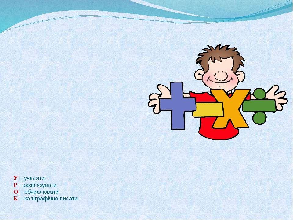 У – уявляти Р – розв'язувати О – обчислювати К – каліграфічно писати.