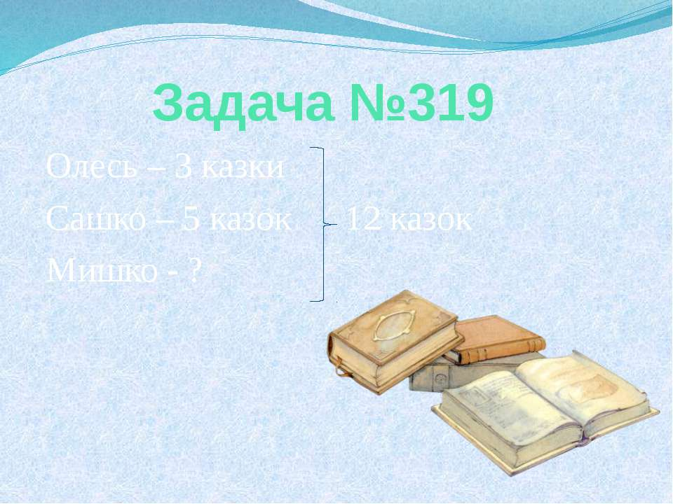 Задача №319 Олесь – 3 казки Сашко – 5 казок 12 казок Мишко - ?