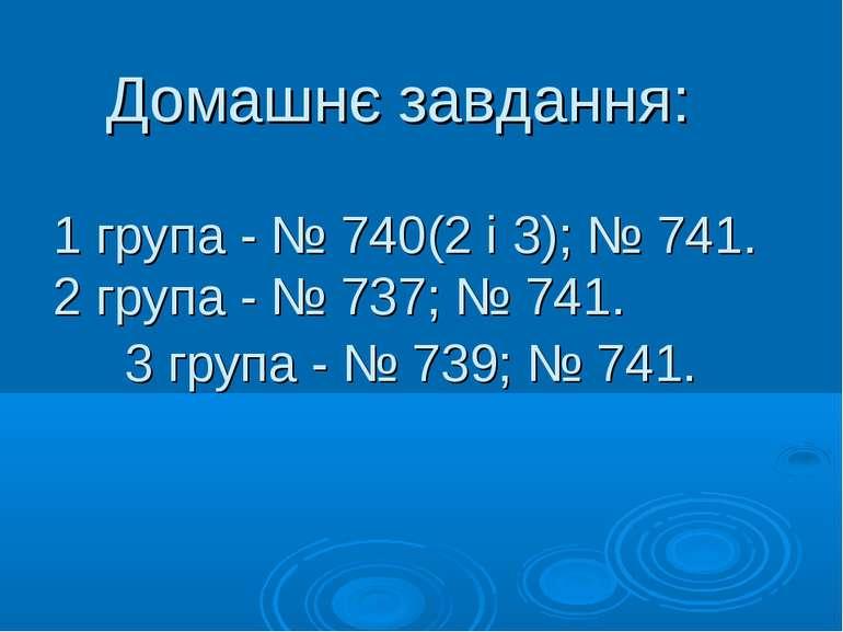 Домашнє завдання: 1 група - № 740(2 і 3); № 741. 2 група - № 737; № 741. 3 гр...