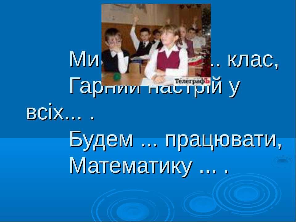 Ми веселий, ... клас, Гарний настрій у всіх... . Будем ... працювати, Математ...