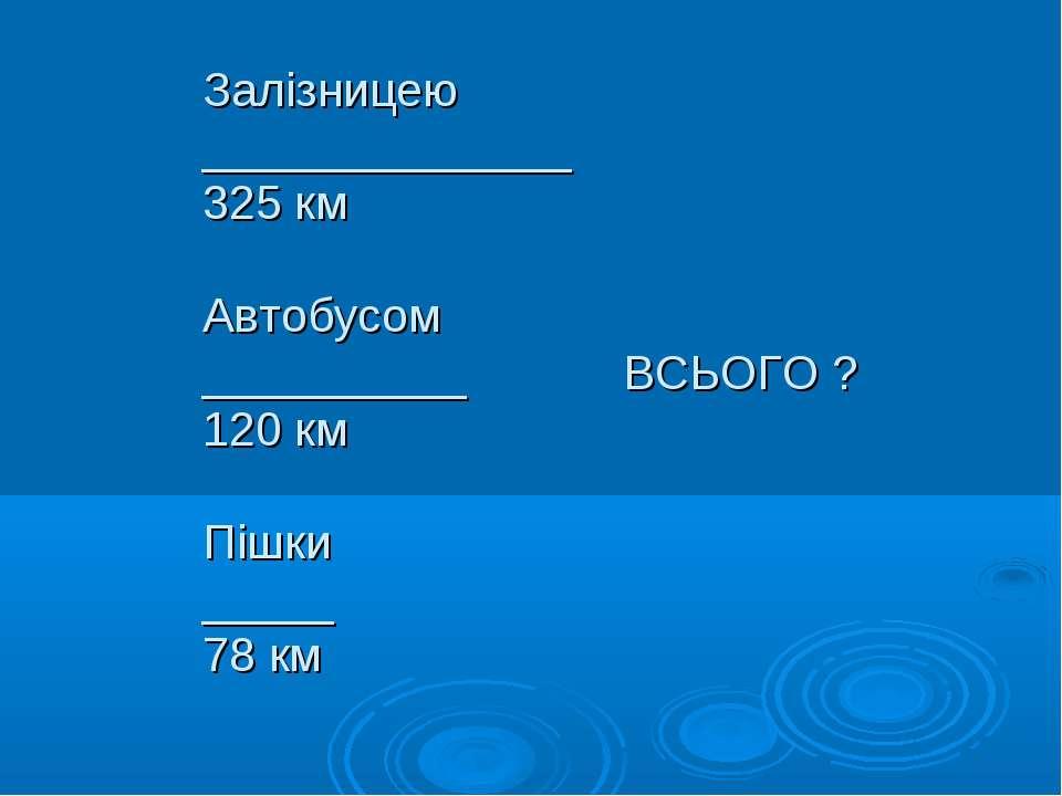 Залізницею ______________ 325 км Автобусом __________ ВСЬОГО ? 120 км Пішки _...