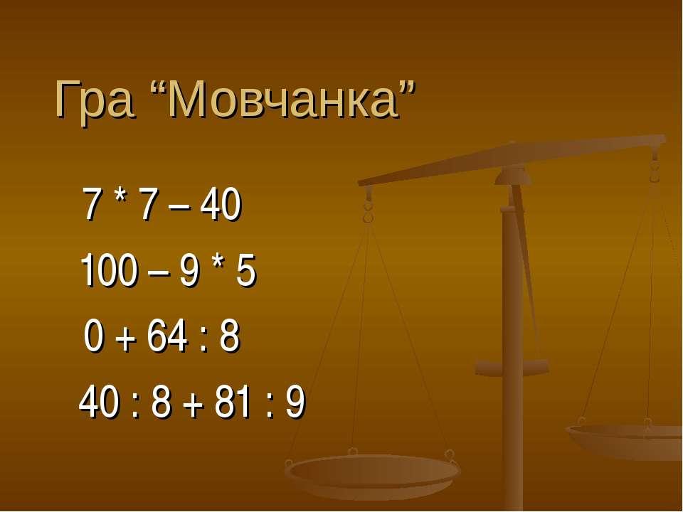 "Гра ""Мовчанка"" 7 * 7 – 40 100 – 9 * 5 0 + 64 : 8 40 : 8 + 81 : 9"