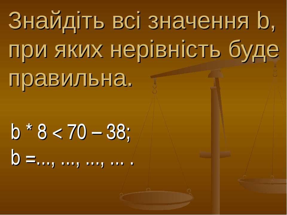 Знайдіть всі значення b, при яких нерівність буде правильна. b * 8 < 70 – 38;...