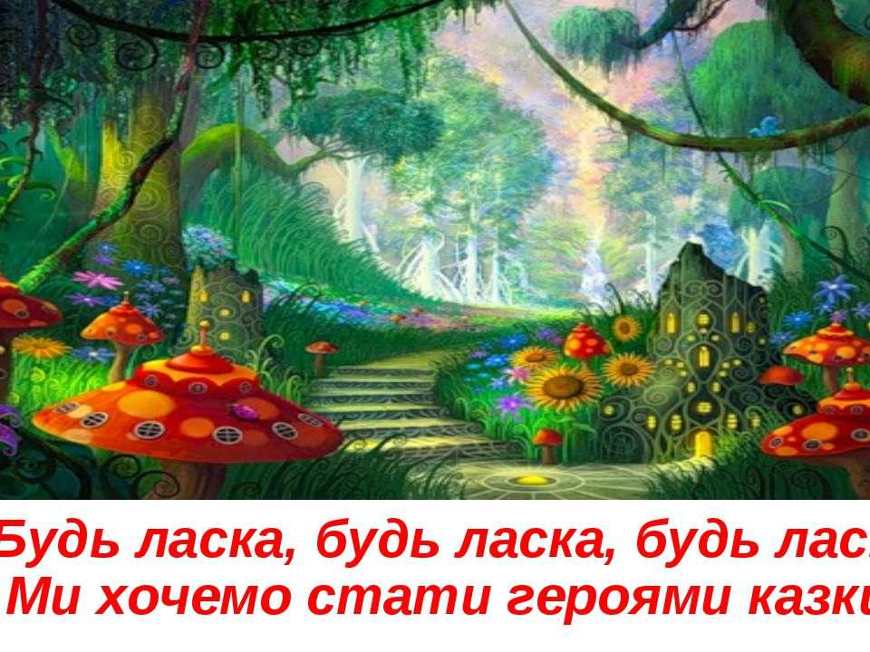 Будь ласка, будь ласка, будь ласка Ми хочемо стати героями казки!