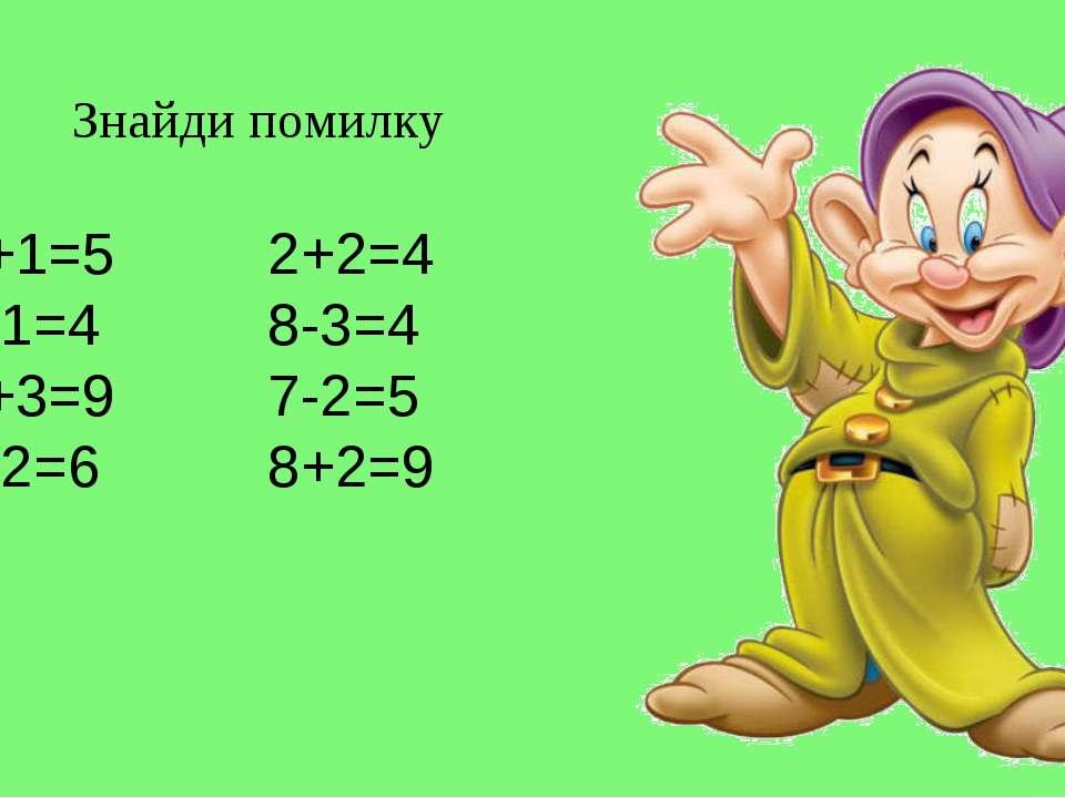 Знайди помилку 4+1=5 2+2=4 6-1=4 8-3=4 5+3=9 7-2=5 9-2=6 8+2=9