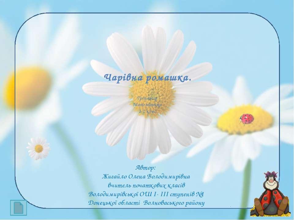 Чарівна ромашка. Тренажер Математика 1-2 клас Автор: Жигайло Олена Володимирі...
