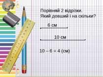 Порівняй 2 відрізки. Який довший і на скільки? 6 см 10 см 10 – 6 = 4 (см)