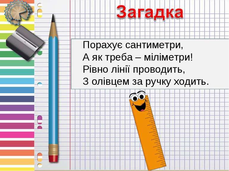Порахує сантиметри, А як треба – міліметри! Рівно лінії проводить, З олівцем ...