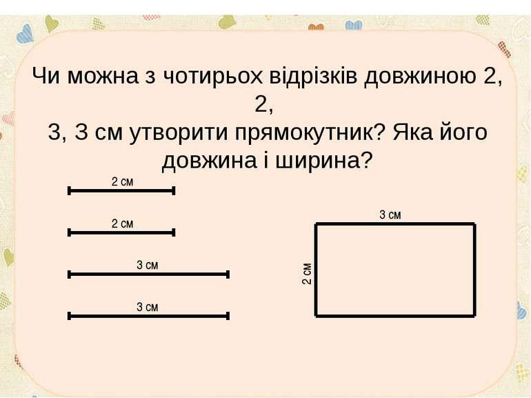 * Чи можна з чотирьох відрізків довжиною 2, 2, 3, З см утворити прямокутник? ...