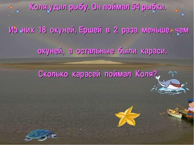 Коля удил рыбу. Он поймал 54 рыбки. Из них 18 окуней, Ершей в 2 раза меньше, ...