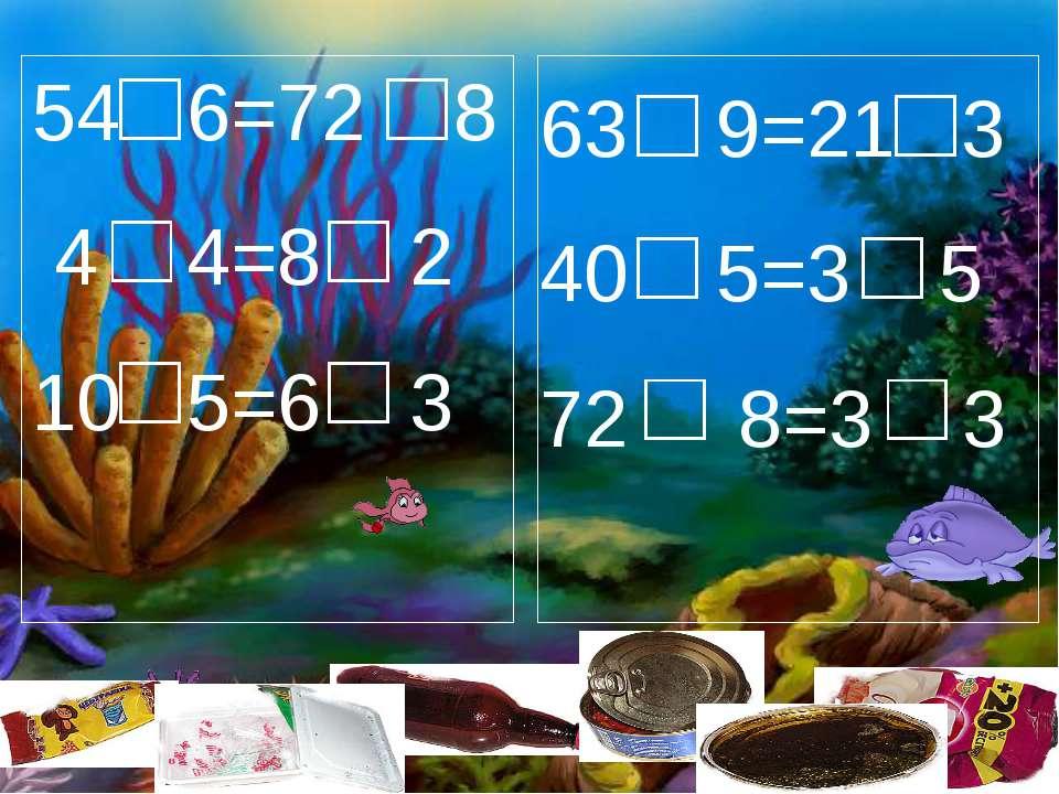 54 6=72 8 4 4=8 2 10 5=6 3 63 9=21 3 40 5=3 5 72 8=3 3