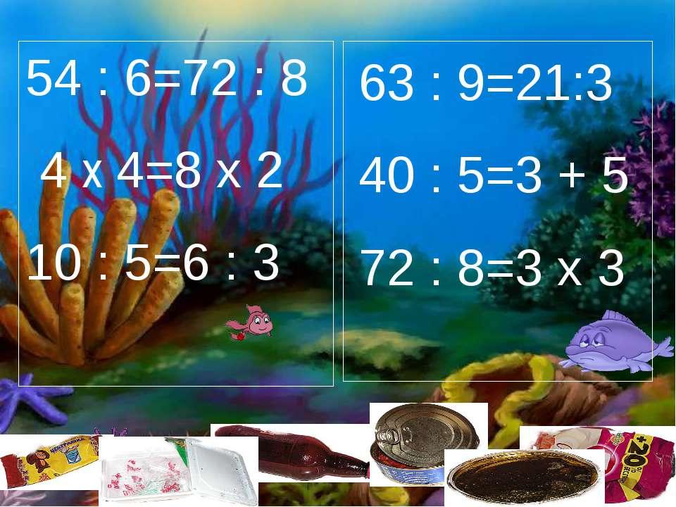 54 : 6=72 : 8 4 х 4=8 х 2 10 : 5=6 : 3 63 : 9=21:3 40 : 5=3 + 5 72 : 8=3 х 3