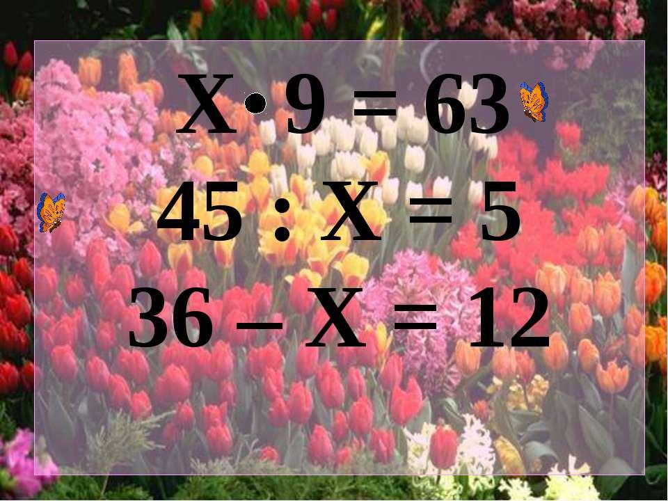 Х 9 = 63 45 : Х = 5 36 – Х = 12