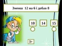 Зменш 12 на 6 і добав 8 15 10 14