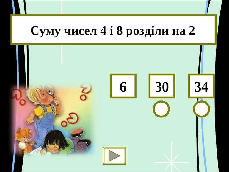 Суму чисел 4 і 8 розділи на 2 34 30 6