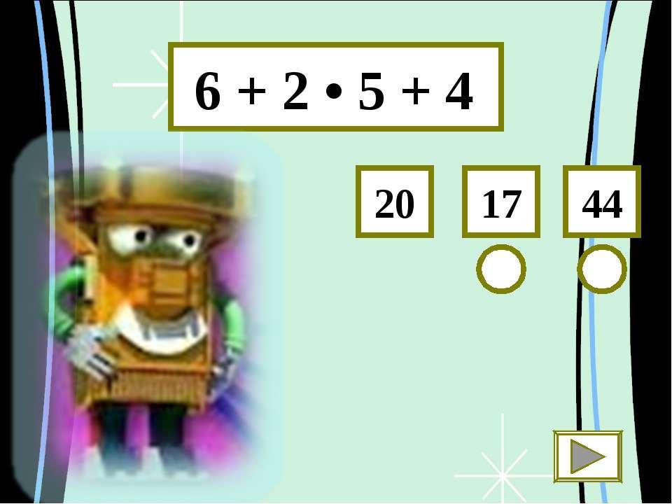 6 + 2 • 5 + 4 44 17 20