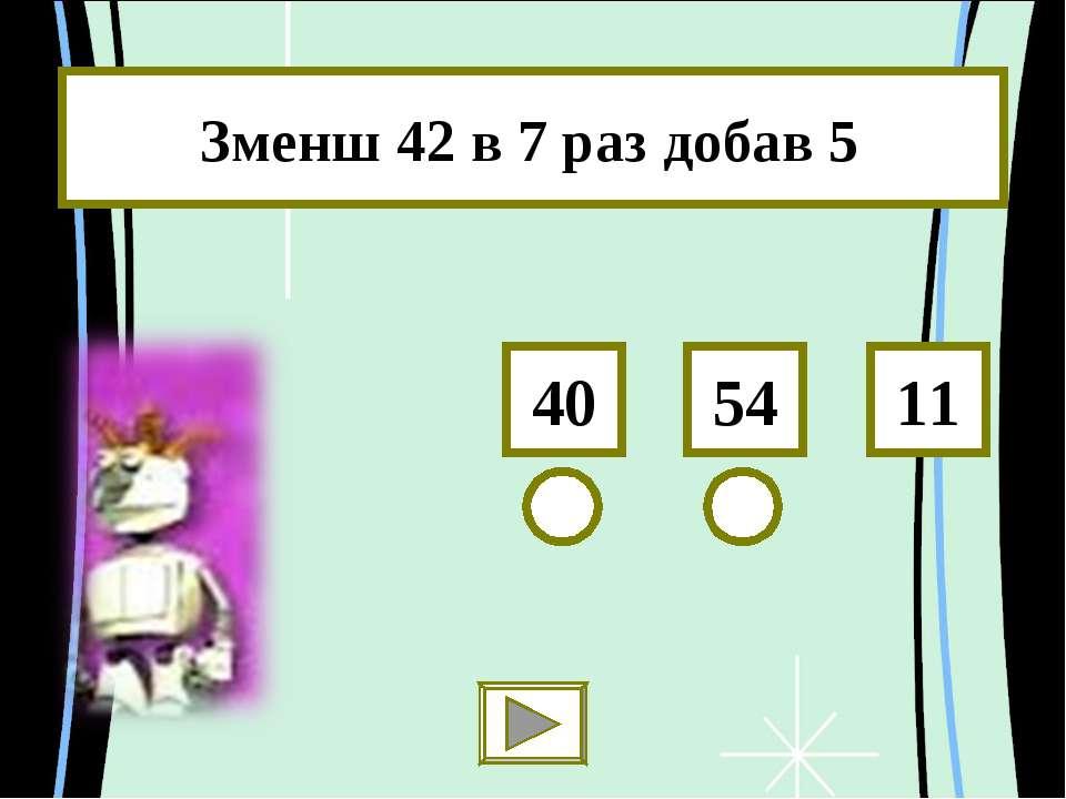 Зменш 42 в 7 раз добав 5 54 40 11