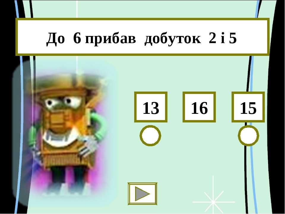 До 6 прибав добуток 2 і 5 15 13 16