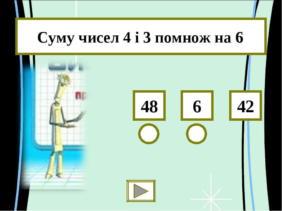 Суму чисел 4 і 3 помнож на 6 6 48 42