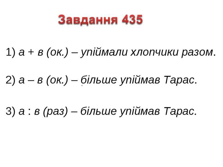 1) а + в (ок.) – упіймали хлопчики разом. 2) а – в (ок.) – більше упіймав Тар...