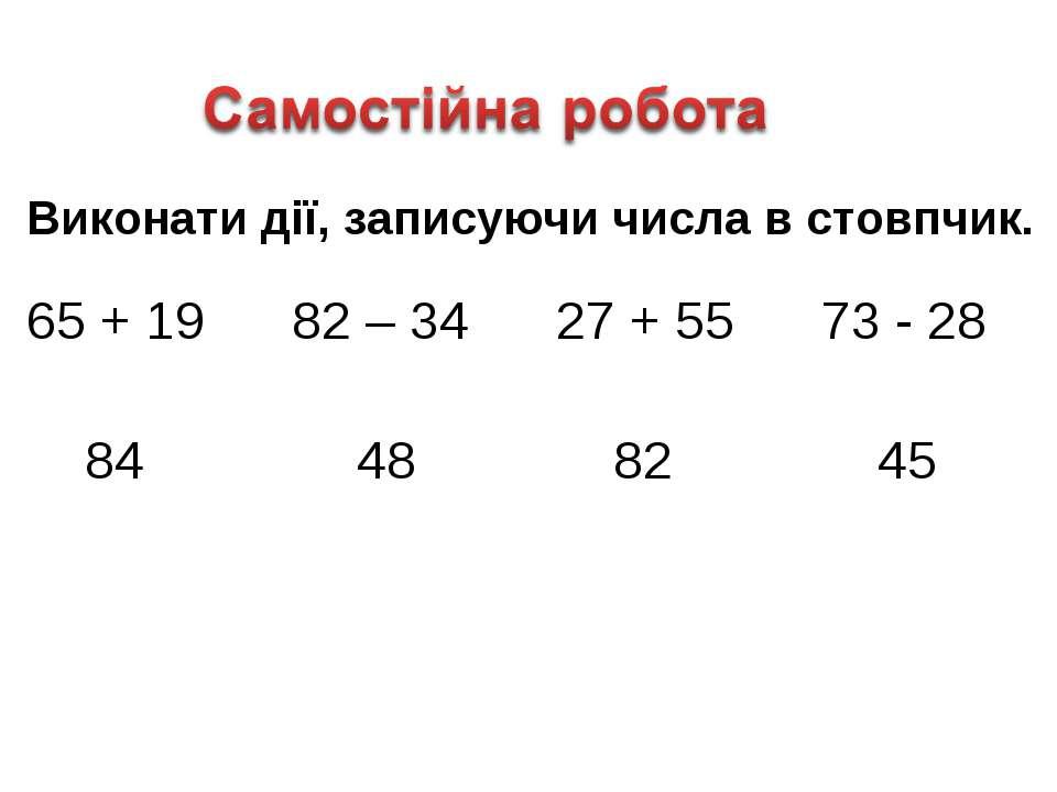 Виконати дії, записуючи числа в стовпчик. 65 + 19 82 – 34 27 + 55 73 - 28 84 ...