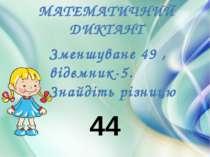 МАТЕМАТИЧНИЙ ДИКТАНТ Зменшуване 49 , відємник-5. Знайдіть різницю 44