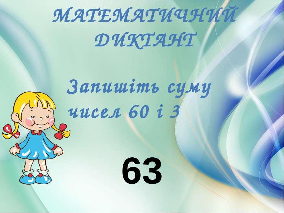 МАТЕМАТИЧНИЙ ДИКТАНТ Запишіть суму чисел 60 і 3 63