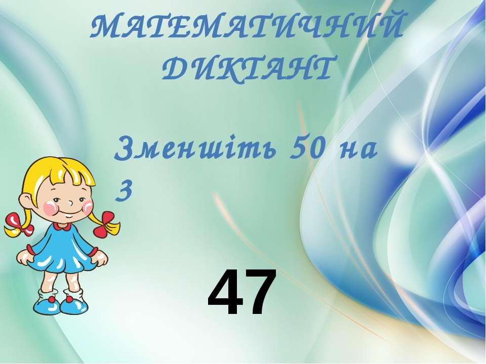 МАТЕМАТИЧНИЙ ДИКТАНТ Зменшіть 50 на 3 47