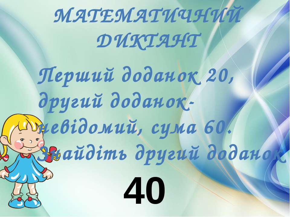 МАТЕМАТИЧНИЙ ДИКТАНТ Перший доданок 20, другий доданок-невідомий, сума 60. Зн...