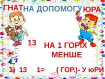НА ДОПОМОГУ 13 НА 1 ГОРІХ МЕНШЕ ГНАТ ЮРА 1) 13 1= ( ГОР.)- У юРИ