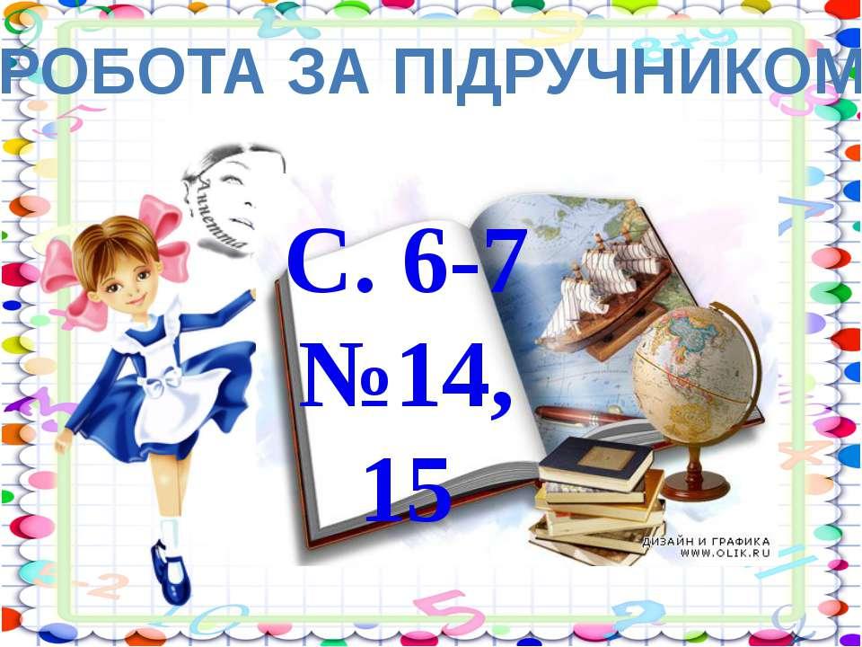 РОБОТА ЗА ПІДРУЧНИКОМ С. 6-7 №14, 15