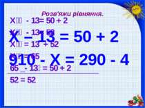 Розв'яжи рівняння. X – 13 = 50 + 2 910 - Х = 290 - 4 Х - 13= 50 + 2 Х - 13= 5...