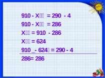910 - Х = 290 - 4 910 - Х = 286 Х = 910 - 286 Х = 624 910 _- 624 = 290 - 4 28...