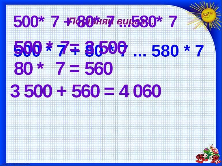 Порівняй вирази. 500 * 7 + 80 * 7 ... 580 * 7 500* 7 + 80* 7 ...580* 7 500 * ...