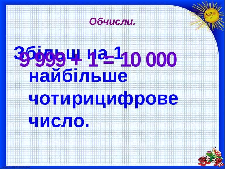 Обчисли. Збільш на 1 найбільше чотирицифрове число. 9 999 + 1 = 10 000