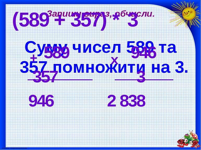 Запиши вираз, обчисли. Суму чисел 589 та 357 помножити на 3. (589 + 357) * 3 ...