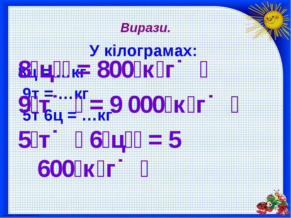 Вирази. У кілограмах: 8ц = …кг 9т = …кг 5т 6ц = …кг 8 ц = 800 к г 9 т = 9 000...