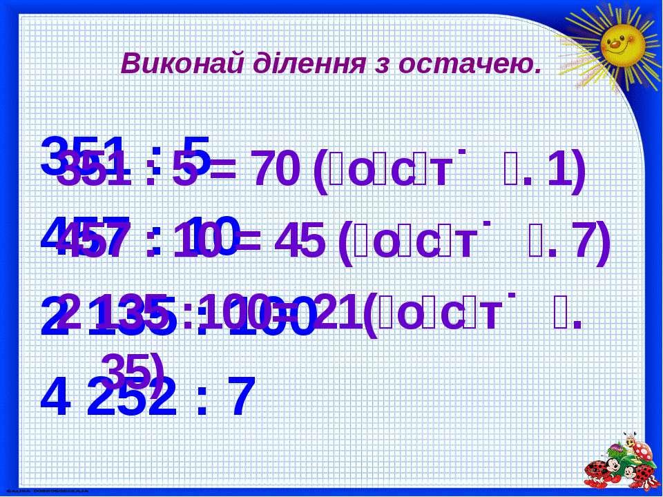 Виконай ділення з остачею. 351 : 5 457 : 10 2 135 : 100 4 252 : 7 351 : 5 = 7...