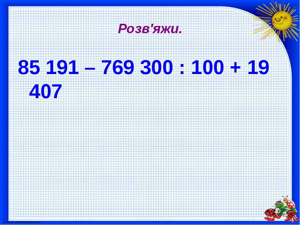 Розв'яжи. 85 191 – 769 300 : 100 + 19 407