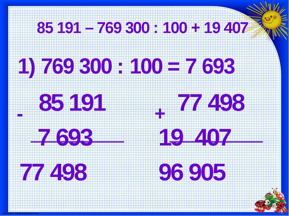 85 191 – 769 300 : 100 + 19 407 1) 769 300 : 100 = 7 693 85 191 7 693 77 498 ...