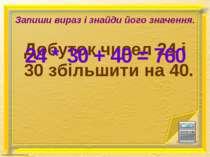 Запиши вираз і знайди його значення. Добуток чисел 24 і 30 збільшити на 40. 2...