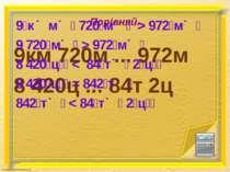 Порівняй. 9км 720м ... 972м 8 420ц ... 84т 2ц 9 к м 720 м > 972 м 9 720 м > 9...
