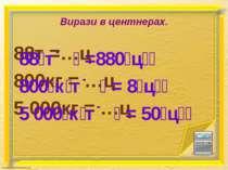 Вирази в центнерах. 88т =…ц 800кг = …ц 5 000кг = …ц 88 т =880 ц 800 к г = 8 ц...