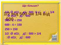 Що більше? 1/2 від 500 чи 1/4 від 600 1/2 в і д 500 ч и 1/4 в і д 600 500 : 2...
