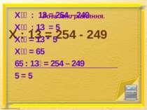 X : 13 = 254 - 249 Розв'яжи рівняння. Х : 13 = 254 – 249 Х : 13 = 5 Х = 13 * ...
