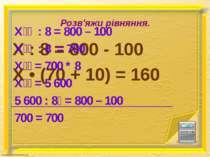 Розв'яжи рівняння. Х : 8 = 800 - 100 X • (70 + 10) = 160 Х : 8 = 800 – 100 Х ...