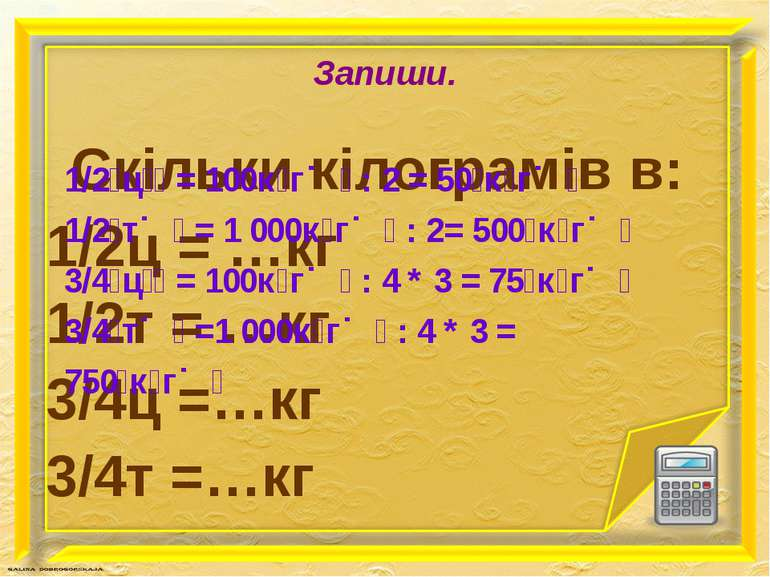 Запиши. Скільки кілограмів в: 1/2ц = …кг 1/2т = …кг 3/4ц =…кг 3/4т =…кг 1/2 ц...