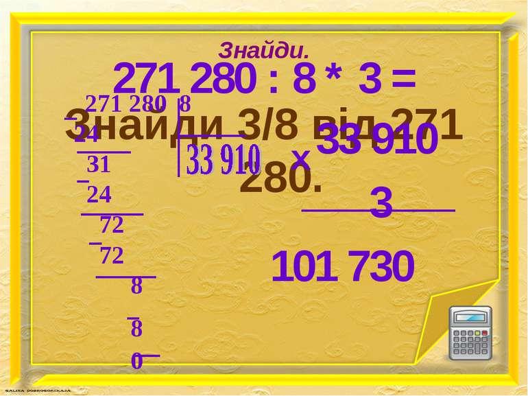 Знайди. Знайди 3/8 від 271 280. 271 280 : 8 * 3 = 33 910 3 101 730 х
