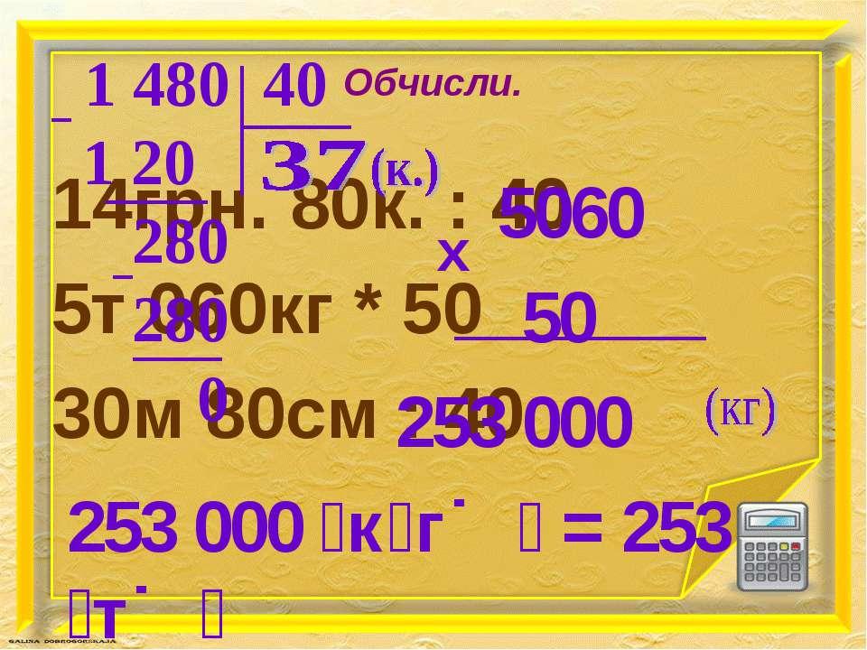 Обчисли. 14грн. 80к. : 40 5т 060кг * 50 30м 80см : 40 253 000 к г = 253 т