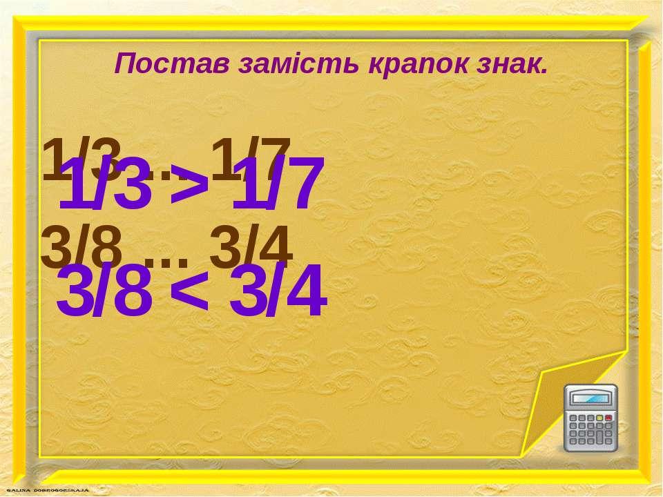 Постав замість крапок знак. 1/3 ... 1/7 3/8 ... 3/4 1/3 > 1/7 3/8 < 3/4